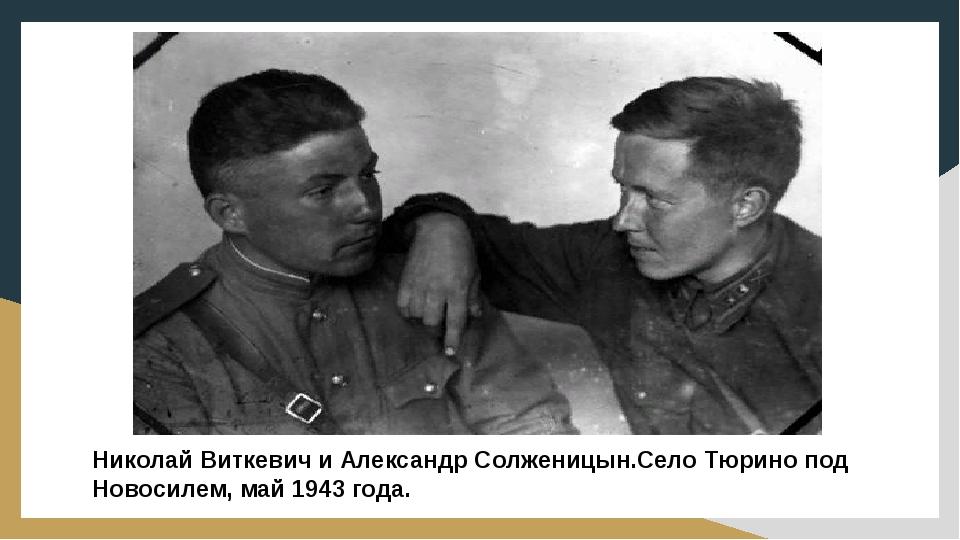 Николай Виткевич и Александр Солженицын.Село Тюрино под Новосилем, май 1943 г...