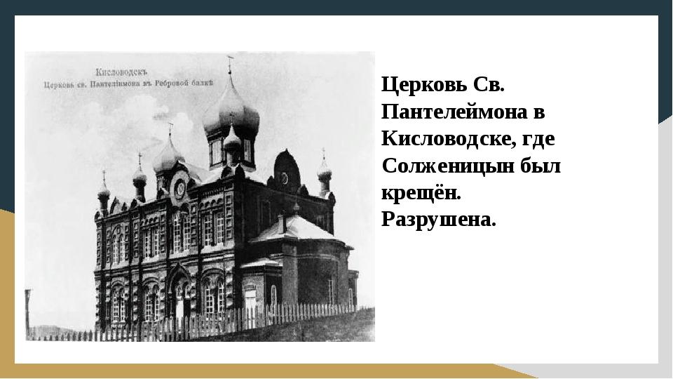 Церковь Св. Пантелеймона в Кисловодске, где Солженицын был крещён. Разрушена.