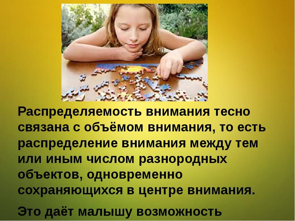 Распределяемость внимания тесно связана с объёмом внимания, то есть распреде...