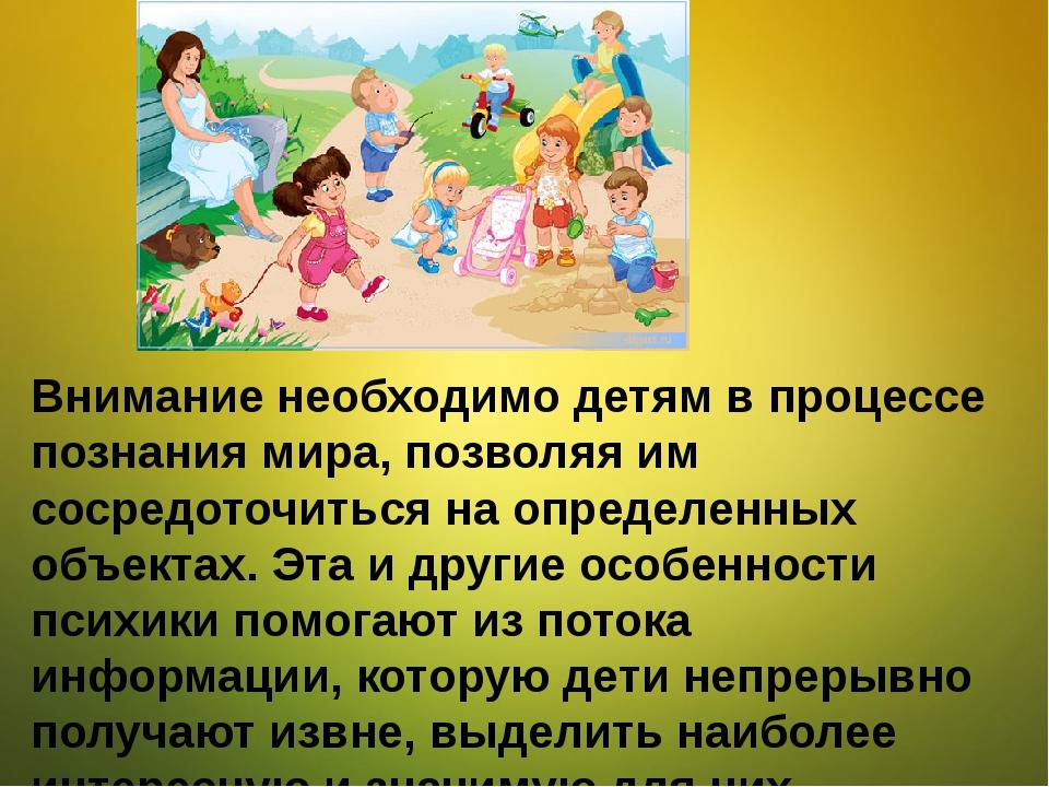 Внимание необходимо детям в процессе познания мира, позволяя им сосредоточит...