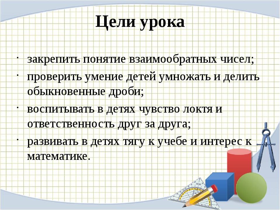 Цели урока закрепить понятие взаимообратных чисел; проверить умение детей умн...