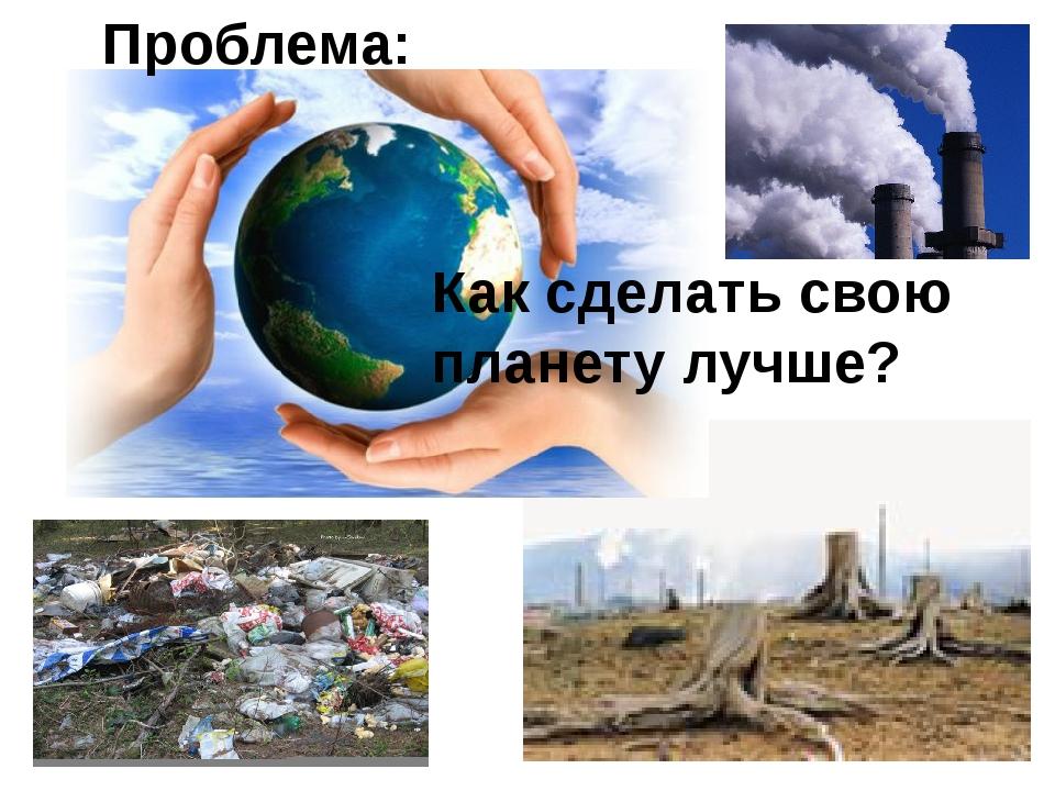 Как сделать свою планету лучше? Проблема:
