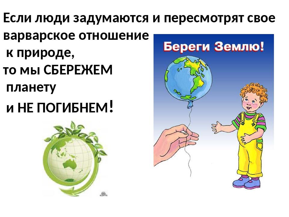 Если люди задумаются и пересмотрят свое варварское отношение к природе, то мы...