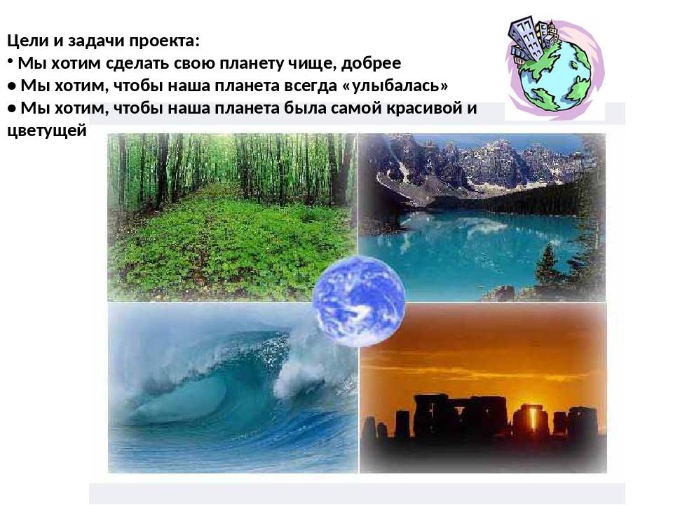 Цели и задачи проекта: Мы хотим сделать свою планету чище, добрее • Мы хотим,...