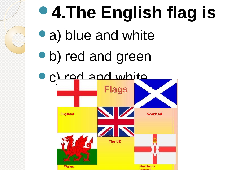 4.The English flag is a) blue and white b) red and green c) red and white.