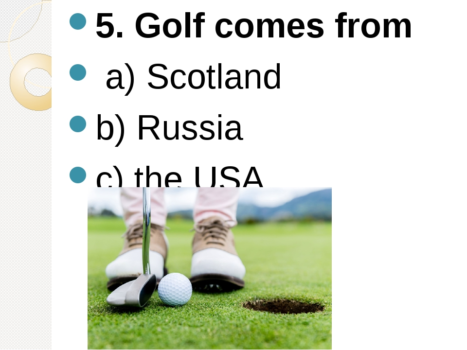 5. Golf comes from a) Scotland b) Russia c) the USA.