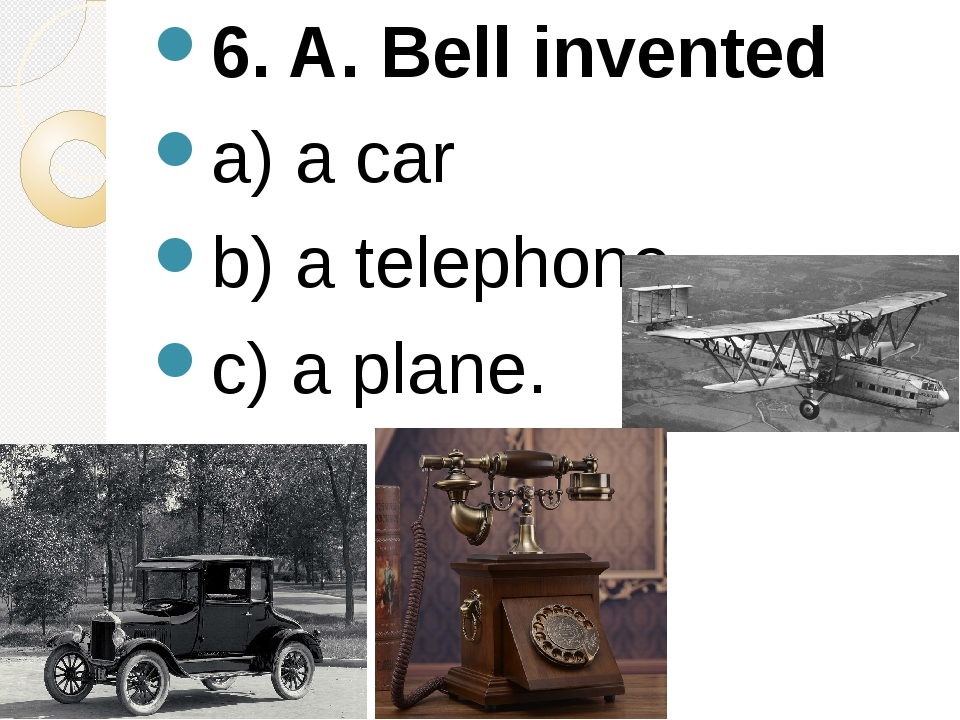 6. A. Bell invented a) a car b) a telephone c) a plane.