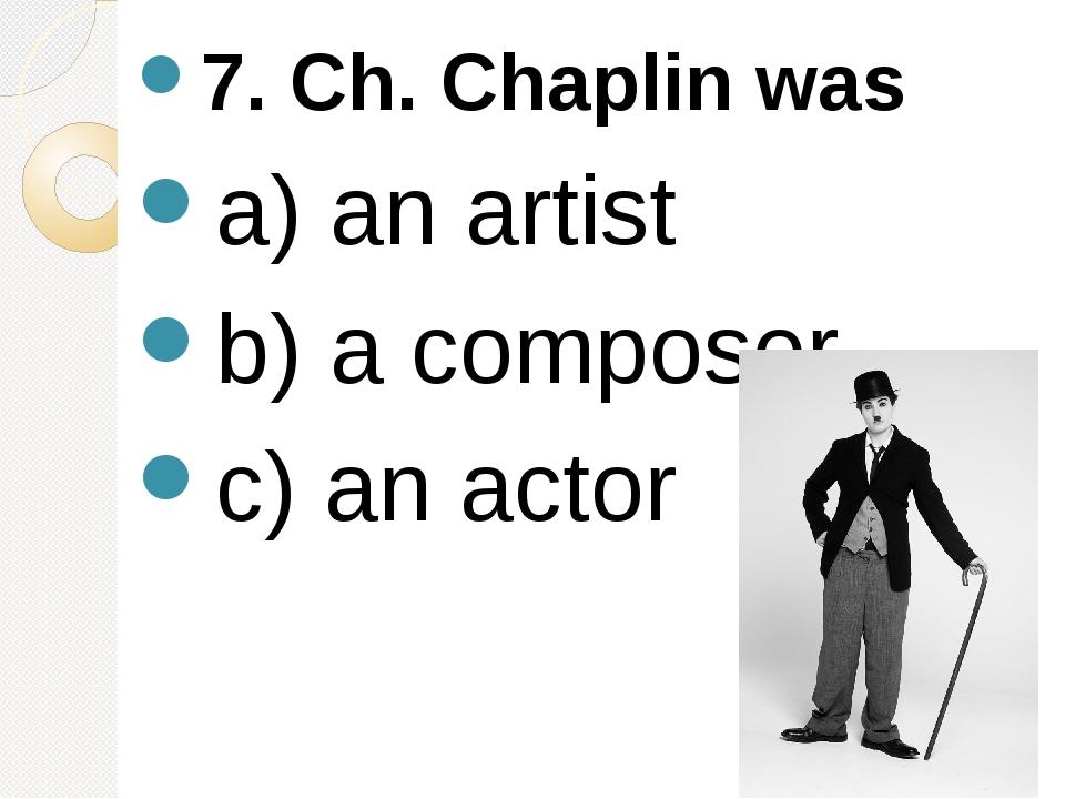 7. Ch. Chaplin was a) an artist b) a composer c) an actor
