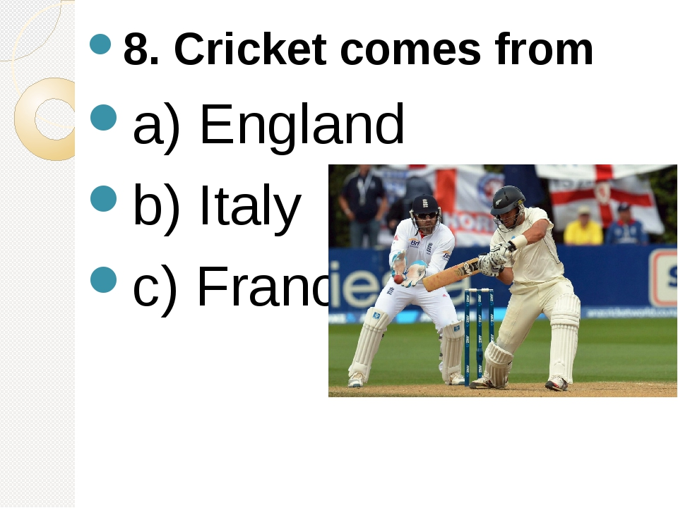 8. Cricket comes from a) England b) Italy c) France