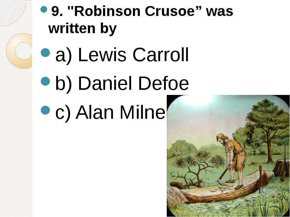 """9. """"Robinson Crusoe"""" was written by a) Lewis Carroll b) Daniel Defoe c) Al..."""