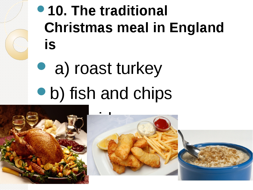 10. The traditional Christmas meal in England is a) roast turkey b) fish an...