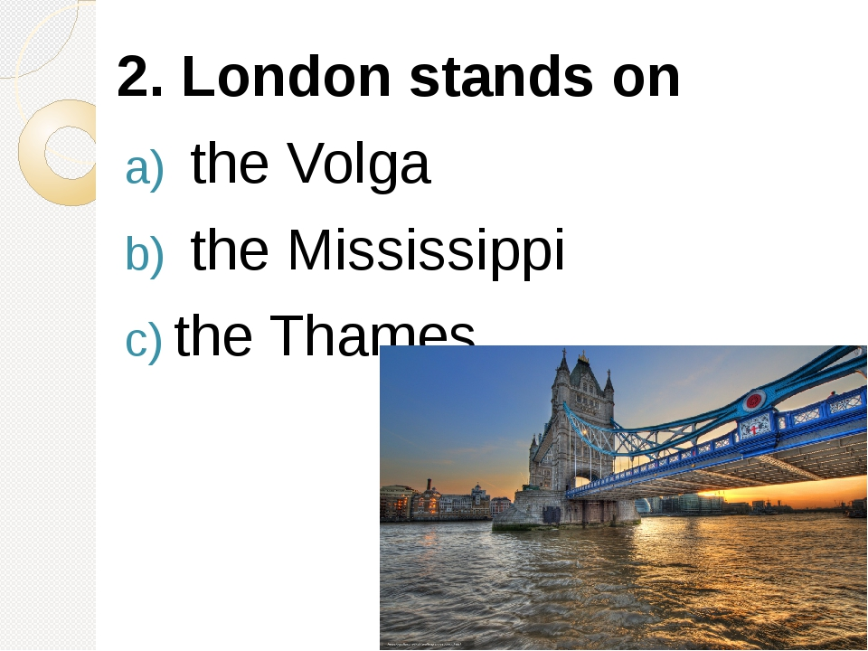 2. London stands on the Volga the Mississippi the Thames.