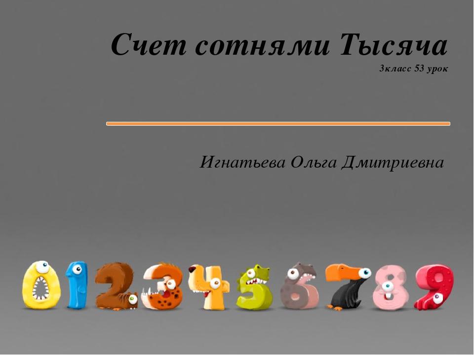 Счет сотнями Тысяча 3класс 53 урок Игнатьева Ольга Дмитриевна