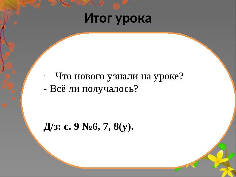 Итог урока Что нового узнали на уроке? - Всё ли получалось? Д/з: с. 9 №6, 7,...