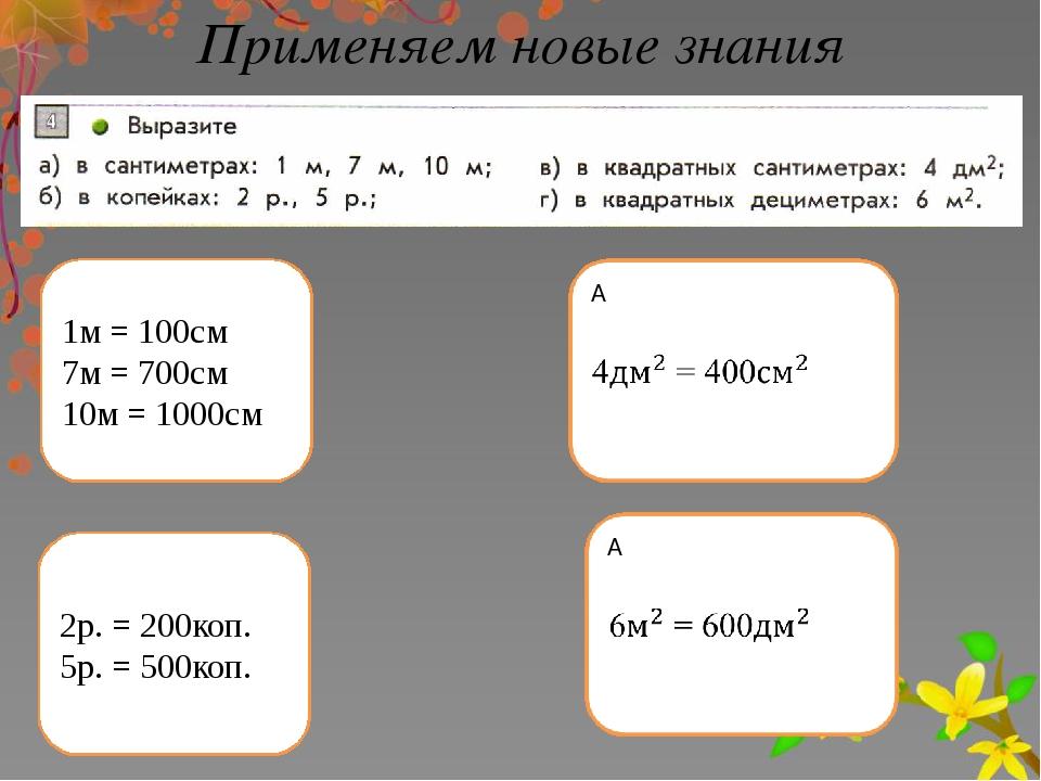 Применяем новые знания 1м = 100см 7м = 700см 10м = 1000см 2р. = 200коп. 5р. =...