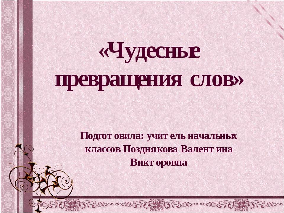 «Чудесные превращения слов» Подготовила: учитель начальных классов Позднякова...