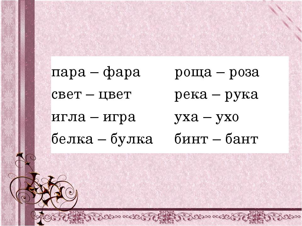 пара – фара свет – цвет игла – игра белка – булка роща – роза река – рук...