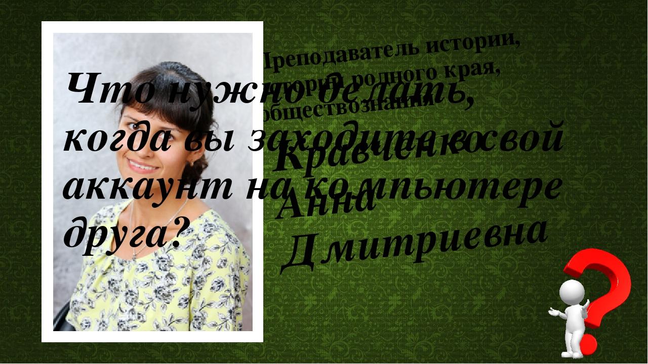 Преподаватель истории, истории родного края, обществознания Кравченко Анна Дм...