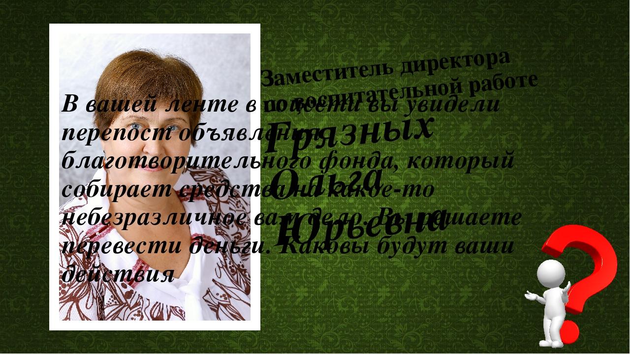 Заместитель директора по воспитательной работе Грязных Ольга Юрьевна В вашей...