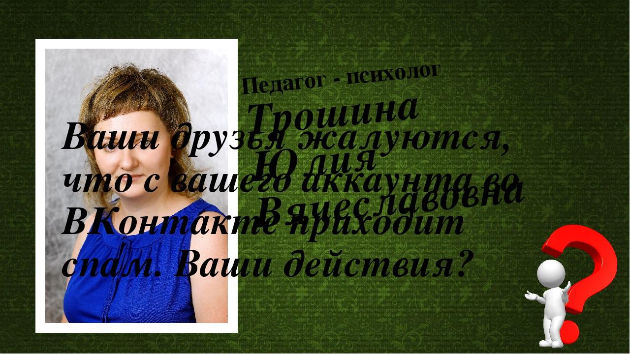 Педагог - психолог Трошина Юлия Вячеславовна Ваши друзья жалуются, что с ваше...