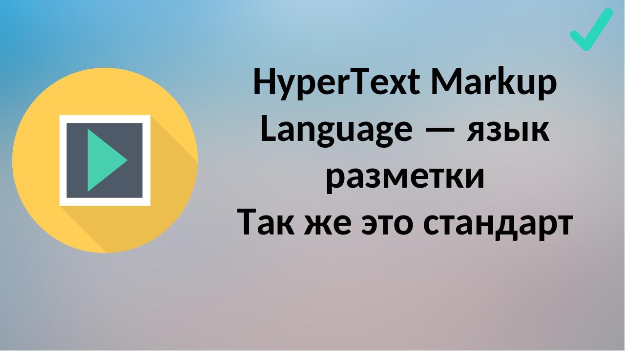 HyperText Markup Language — язык разметки Так же это стандарт