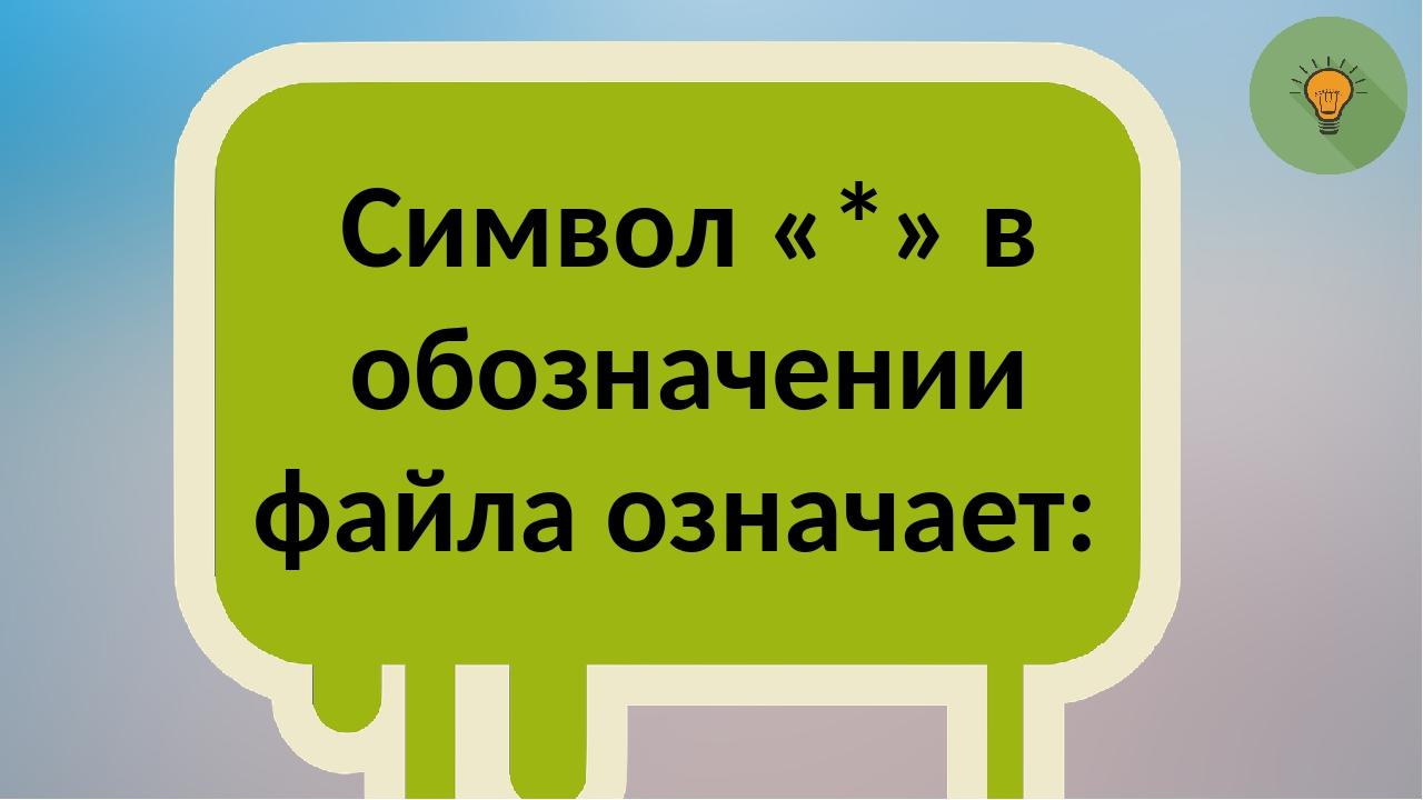 Символ «*» в обозначении файла означает: