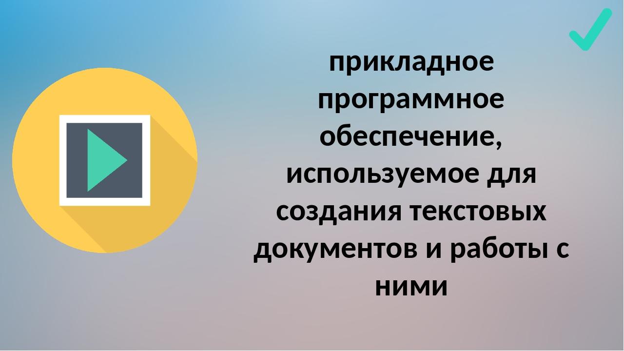 прикладное программное обеспечение, используемое для создания текстовых докум...