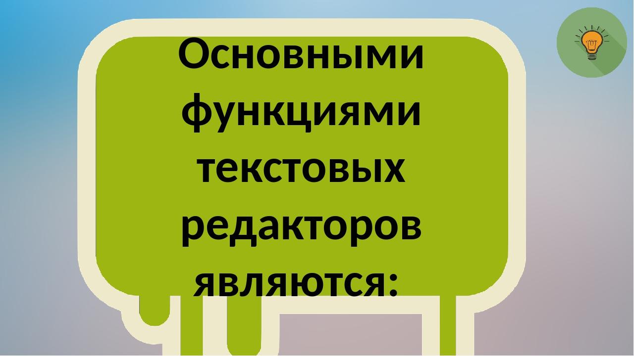Основными функциями текстовых редакторов являются: