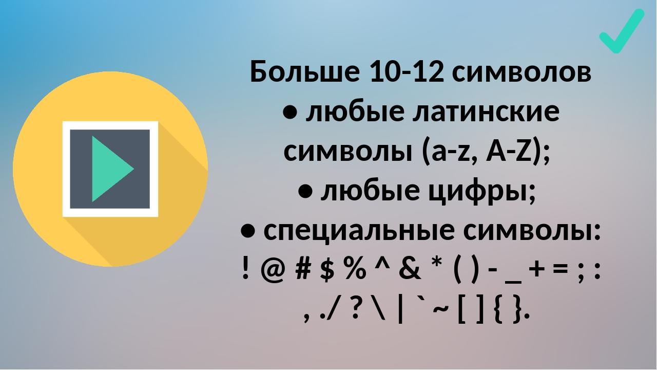 Больше 10-12 символов • любые латинские символы (a-z, A-Z); • любые цифры; •...