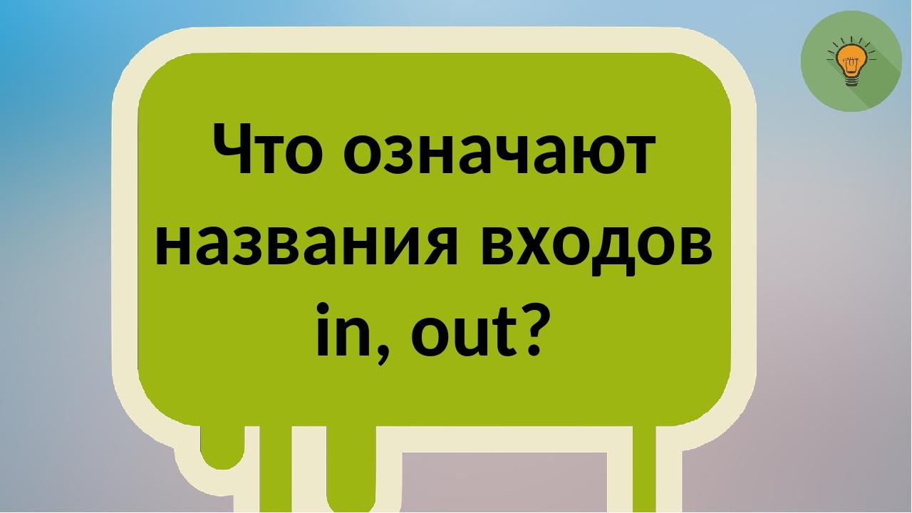 Что означают названия входов in, out?