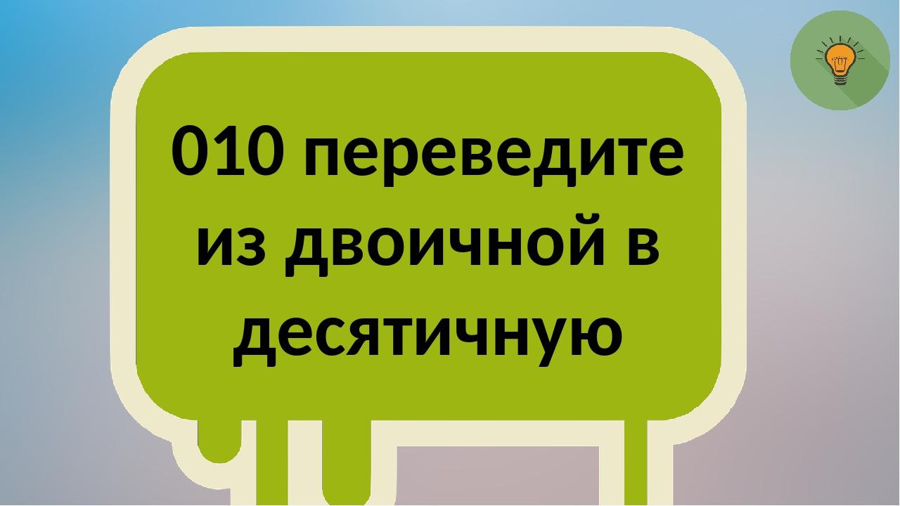 010 переведите из двоичной в десятичную
