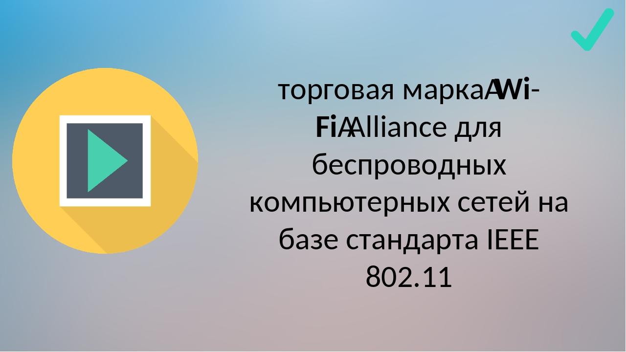 торговая маркаWi-FiAlliance для беспроводных компьютерных сетей на базе ста...