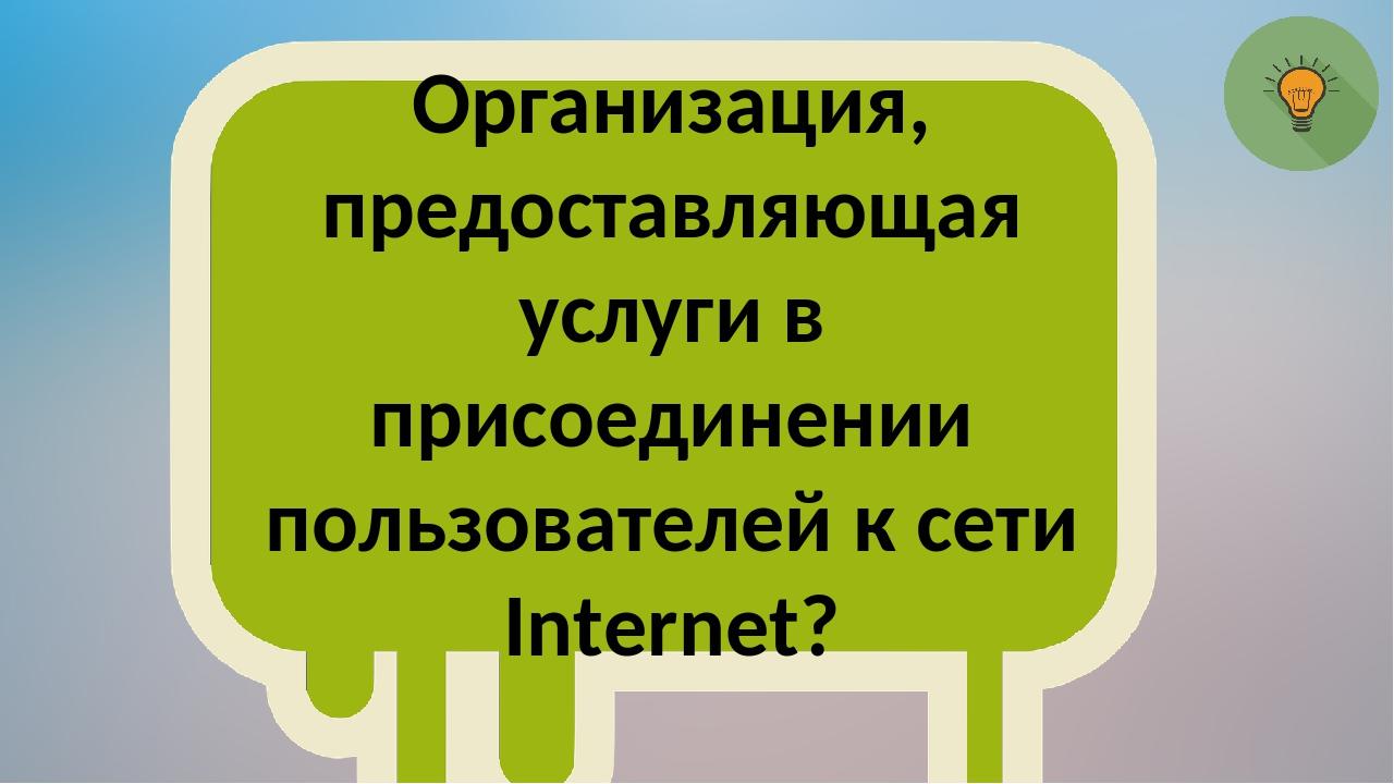 Организация, предоставляющая услуги в присоединении пользователей к сети Inte...
