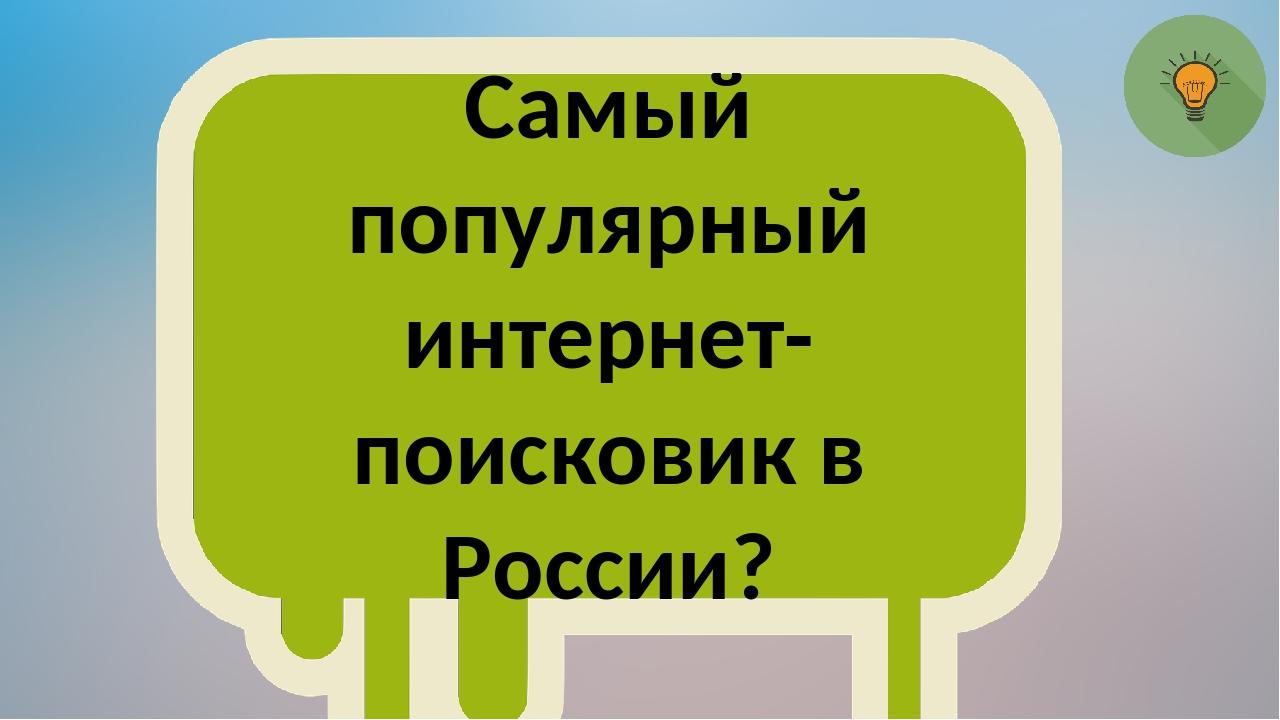 Самый популярный интернет-поисковик в России?