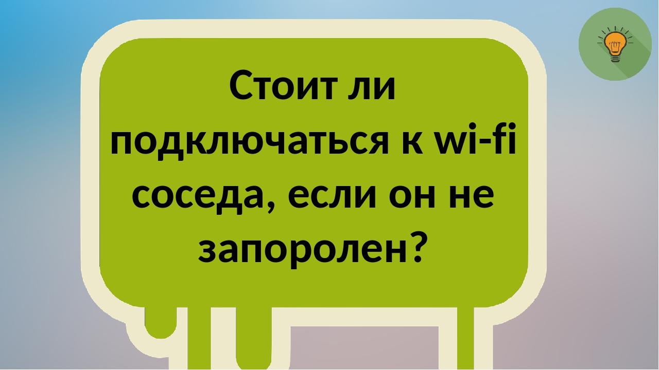 Стоит ли подключаться к wi-fi соседа, если он не запоролен?