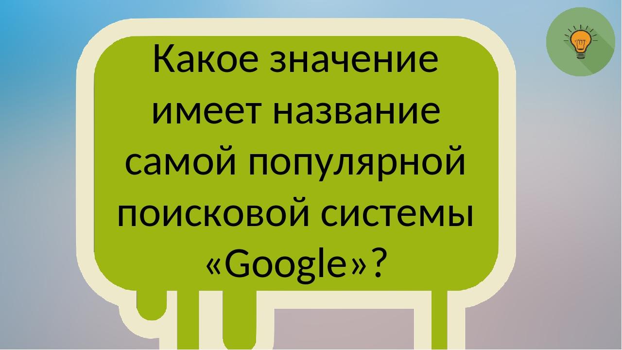 Какое значение имеет название самой популярной поисковой системы «Google»?