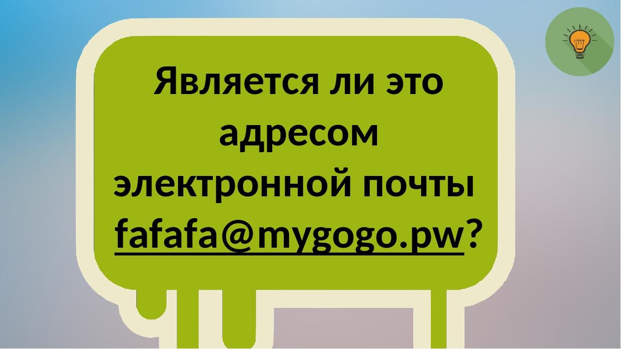 Является ли это адресом электронной почты fafafa@mygogo.pw?