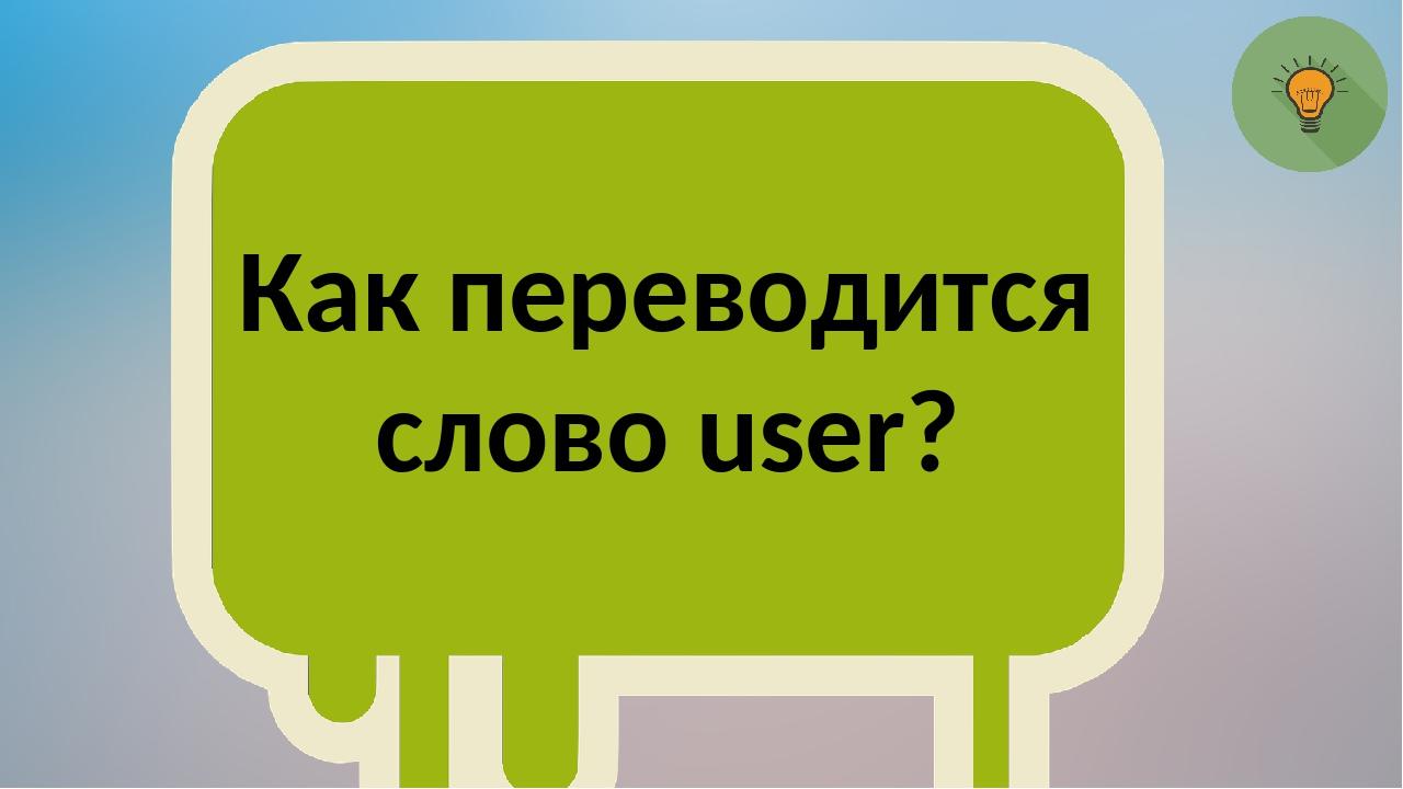 Как переводится слово user?