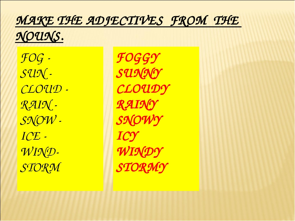 MAKE THE ADJECTIVES FROM THE NOUNS. FOG - SUN - CLOUD - RAIN - SNOW - ICE - W...
