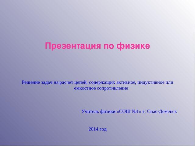 Презентация по физике Решение задач на расчет цепей, содержащих активное, инд.