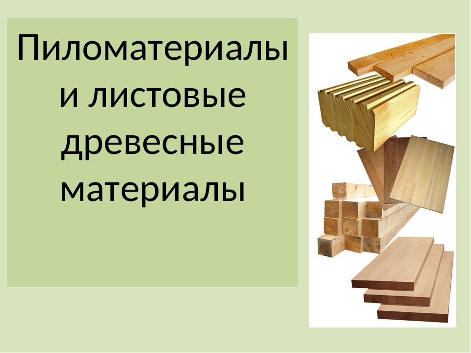 Пиломатериалы и листовые древесные материалы