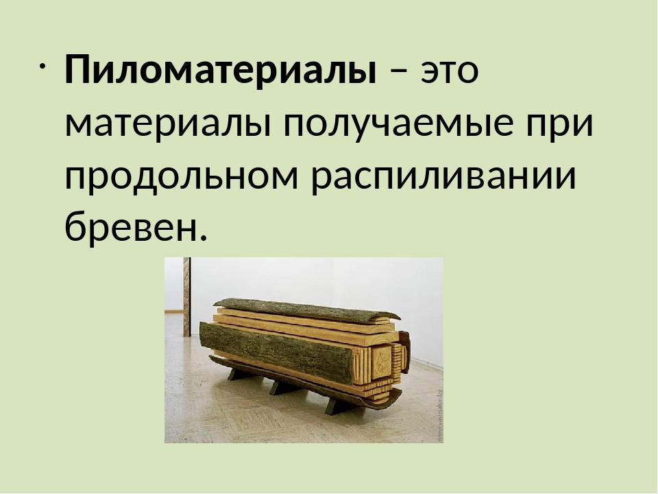 Пиломатериалы – это материалы получаемые при продольном распиливании бревен.