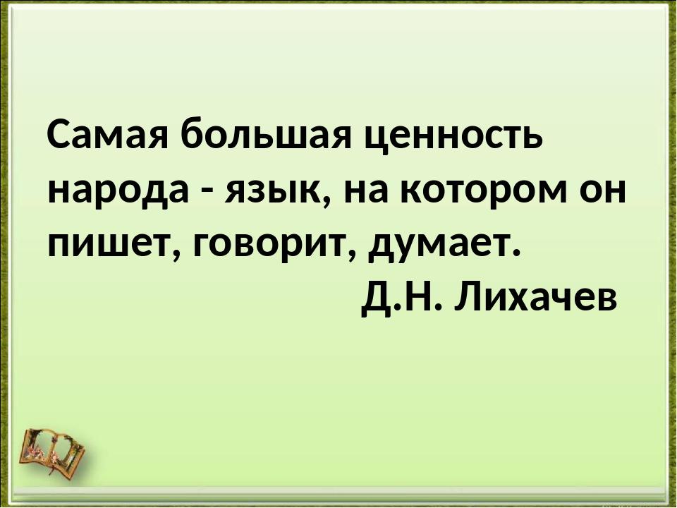 Самая большая ценность народа - язык, на котором он пишет, говорит, думает. Д...