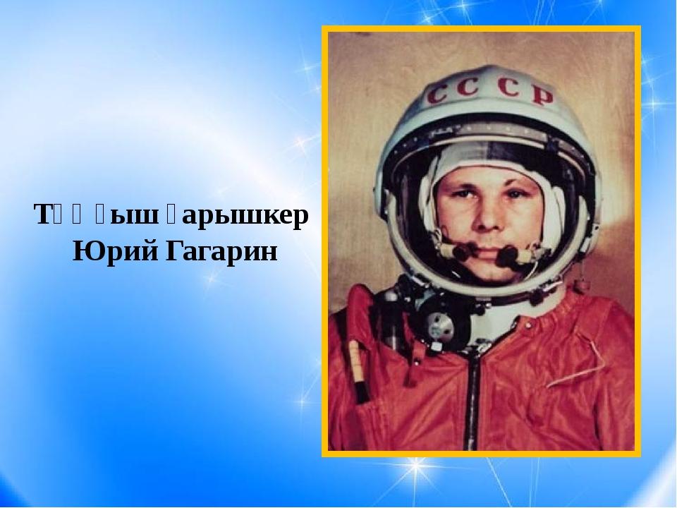 Тұңғыш ғарышкер Юрий Гагарин