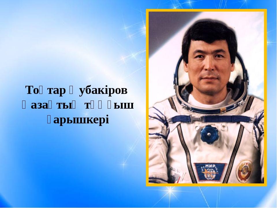 Тоқтар Әубакіров Қазақтың тұңғыш ғарышкері