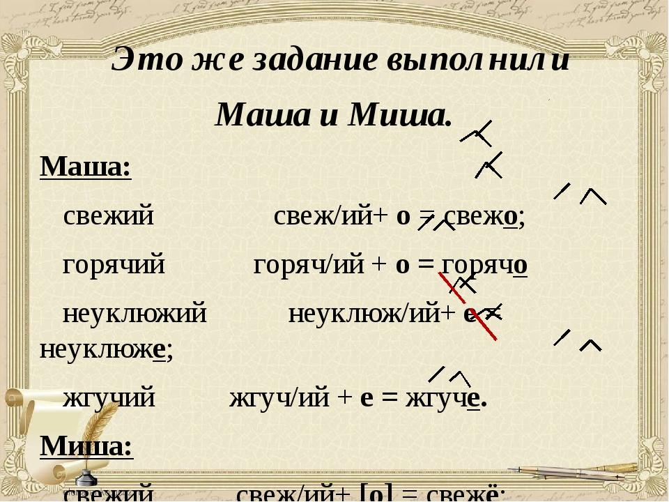 Это же задание выполнили Маша и Миша. Маша: свежий свеж/ий+ о = свежо; горяч...