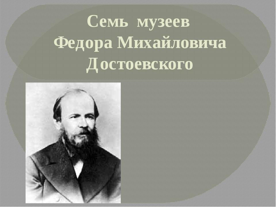 Семь музеев Федора Михайловича Достоевского