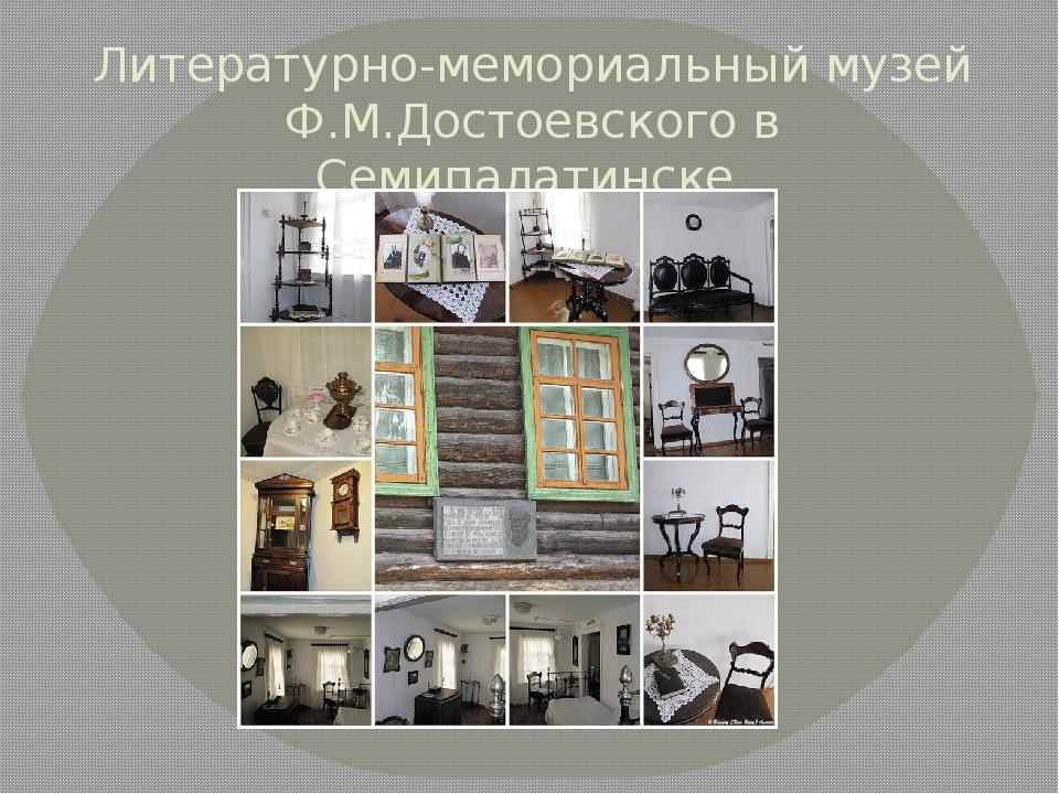 Литературно-мемориальный музей Ф.М.Достоевского в Семипалатинске.
