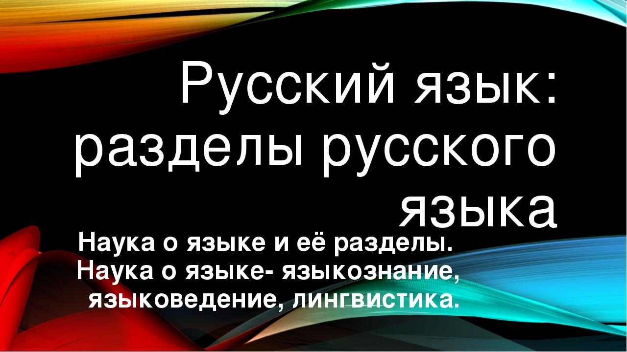 Русский язык: разделы русского языка Наука о языке и её разделы. Наука о язык...