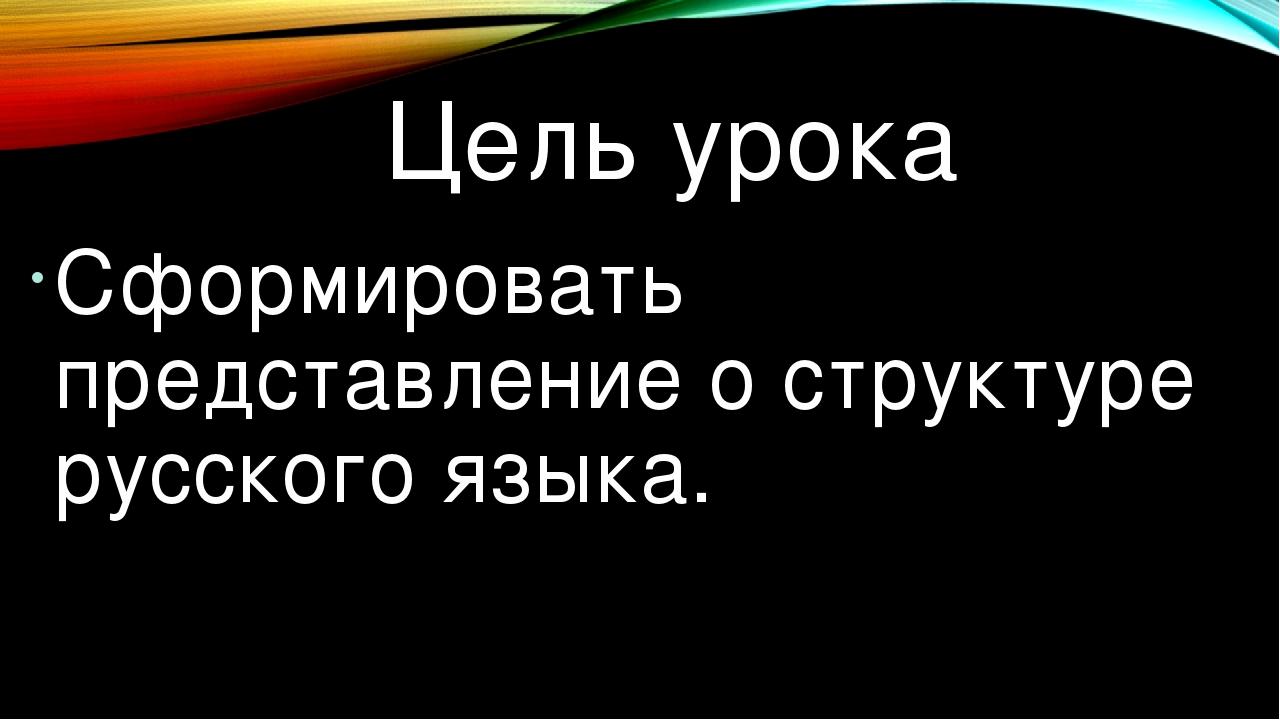 Цель урока Сформировать представление о структуре русского языка.